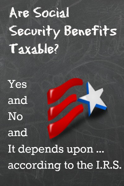 Are your Social Security benefits taxable? Why the answer is yes, no or maybe.