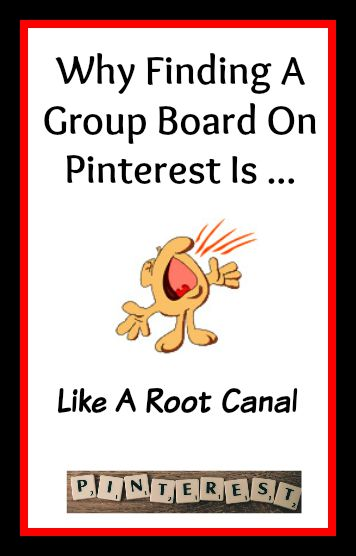 Why Looking For A Pinterest Group Board Is Like A Root Canal